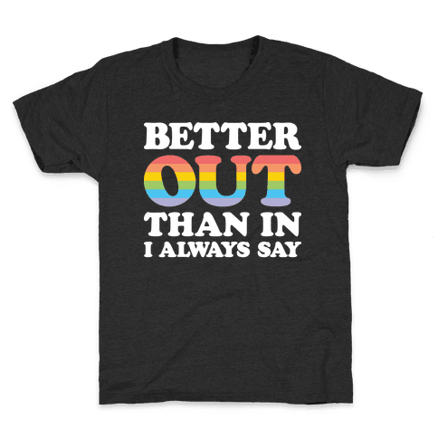 Better Out Than In I Always Say Kids T-Shirt