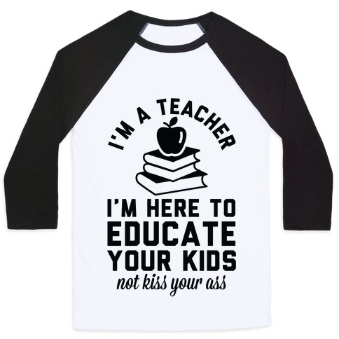 I'm a Teacher I'm Here to Educate Your Kids Not Kiss Your Ass Baseball Tee