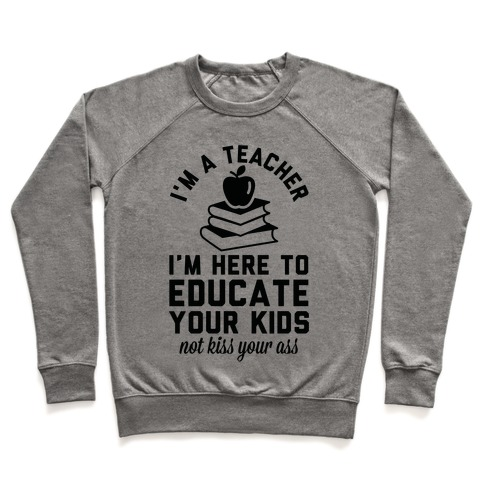 I'm a Teacher I'm Here to Educate Your Kids Not Kiss Your Ass Pullover