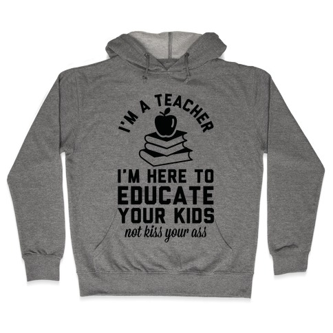 I'm a Teacher I'm Here to Educate Your Kids Not Kiss Your Ass Hooded Sweatshirt