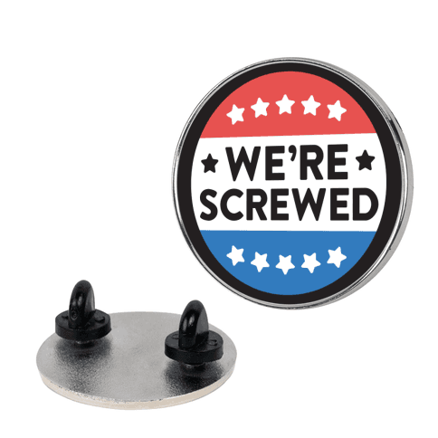 We're Screwed Political Button pin