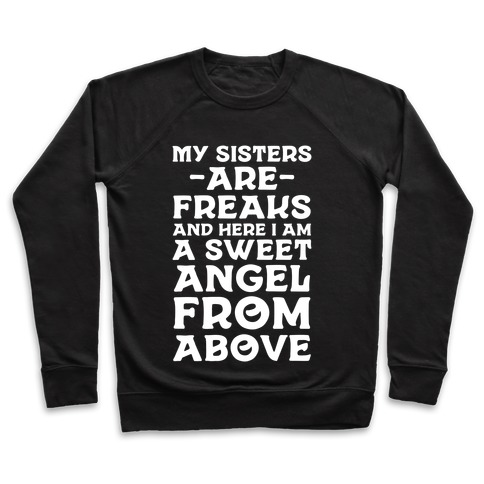 My Sisters are Freaks and Here I Am a Sweet Angel From Above Pullover