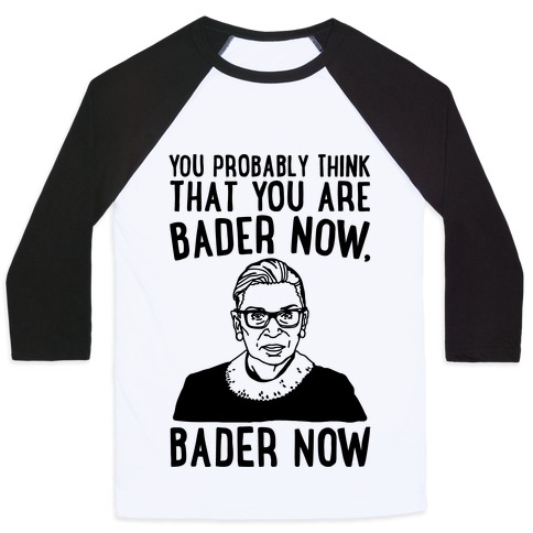 You Probably Think That You Are Bader Now RBG Better Now Parody Baseball Tee
