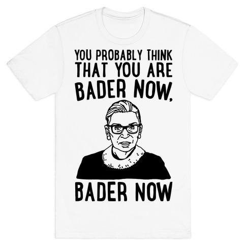 You Probably Think That You Are Bader Now RBG Better Now Parody T-Shirt