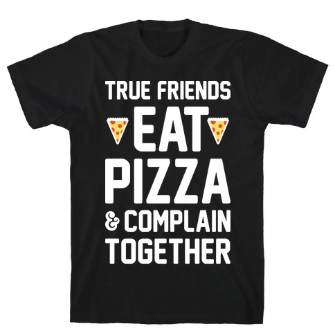 True Friends Eat Pizza & Complain Together (White) T-Shirt
