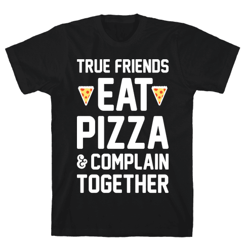 True Friends Eat Pizza & Complain Together (White) Mens T-Shirt