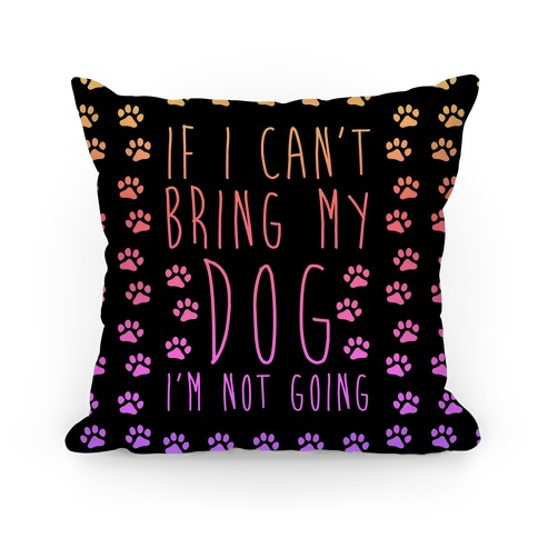 If I Can't Bring My Dog I'm Not Going Pillow