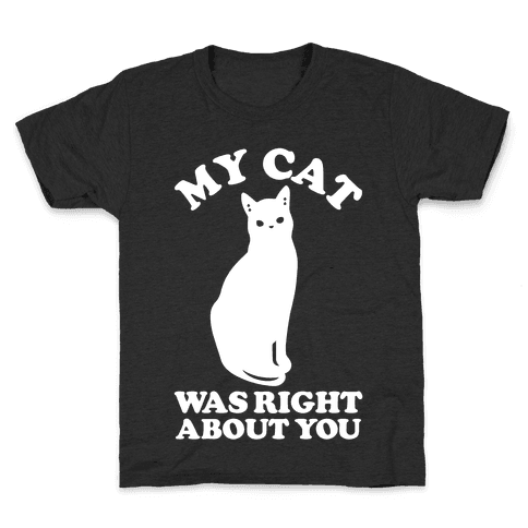 My Cat Was Right About You Kids T-Shirt