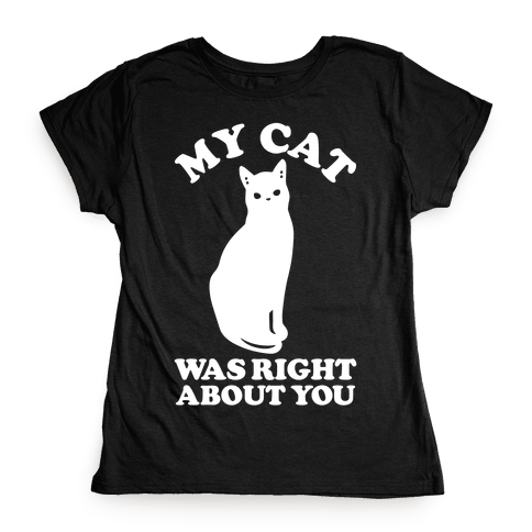 My Cat Was Right About You Womens T-Shirt