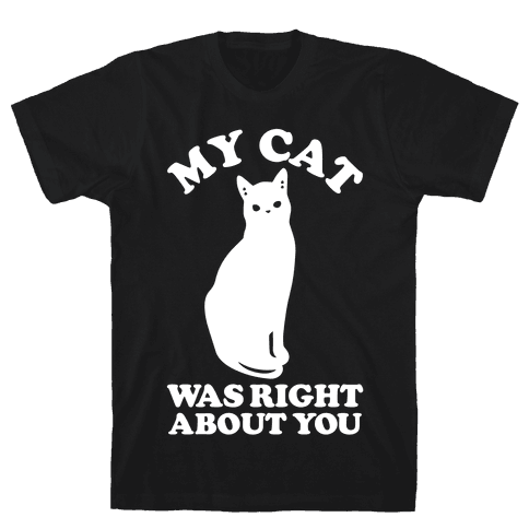 My Cat Was Right About You Mens/Unisex T-Shirt