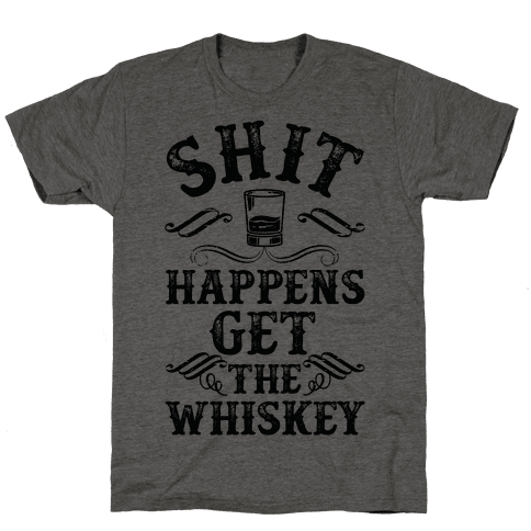 Shit Happens Get the Whiskey Mens/Unisex T-Shirt