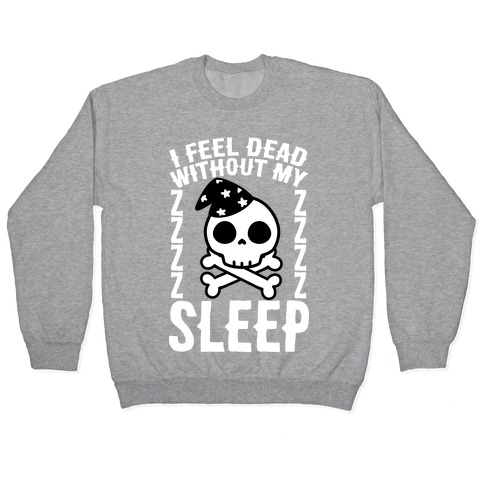 I Feel Dead Without My Sleep Pullover
