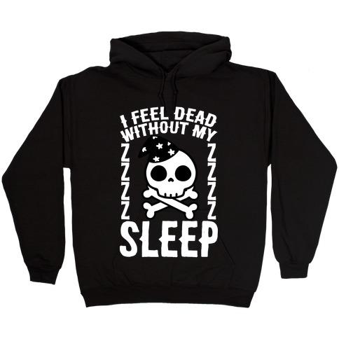I Feel Dead Without My Sleep Hooded Sweatshirt