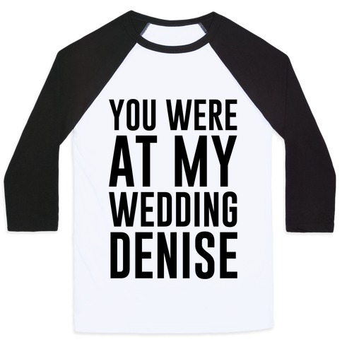 You Were At My Wedding Denise Baseball Tee