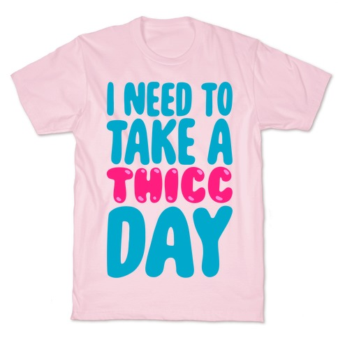 I Need To Take A Thicc Day T-Shirt