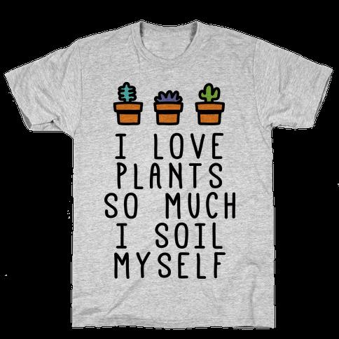 I Love Plants So Much I Soil Myself Mens T-Shirt