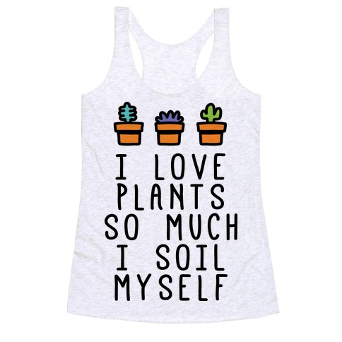I Love Plants So Much I Soil Myself Racerback Tank Top