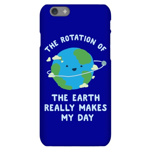 The Rotation of the Earth Really Makes My Day Phone Case