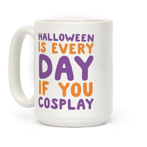 Halloween is Every Day if You Cosplay Coffee Mug