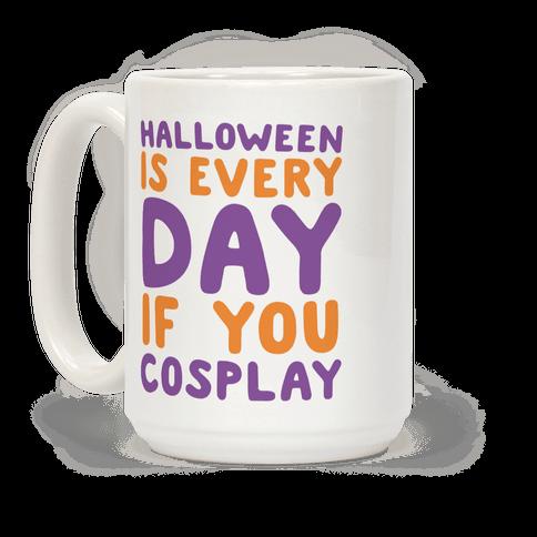 Halloween is Every Day if You Cosplay Coffee Mug