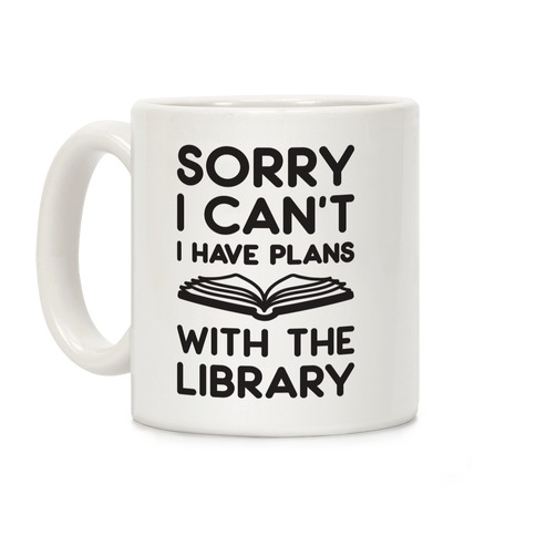Sorry I Can't I Have Plans With The Library Coffee Mug