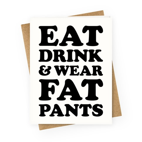 Eat Drink and Wear Fat Pants Greeting Card