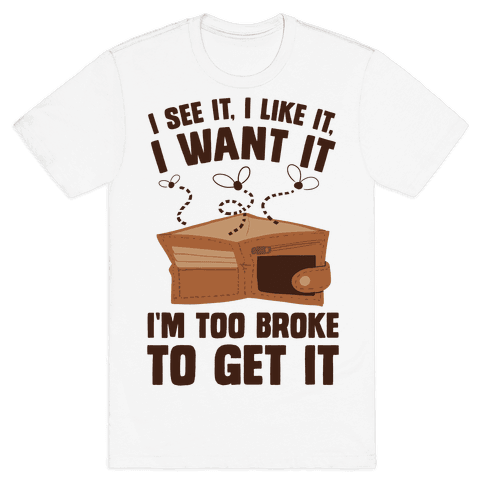 I See It, I Like It, I Want It, I'm Too Broke To Get It Mens T-Shirt