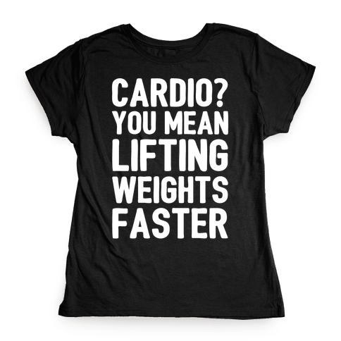 Cardio You Mean Lifting Weights Faster White Font Womens T-Shirt