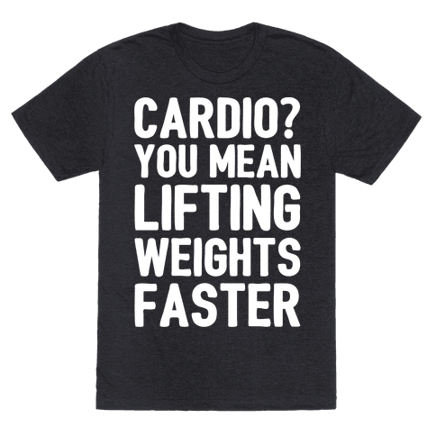 Cardio You Mean Lifting Weights Faster White Font