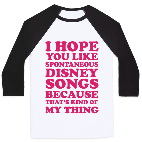 I Hope You Like Spontaneous Disney Songs Because That's Kind Of My Thing Baseball Tee