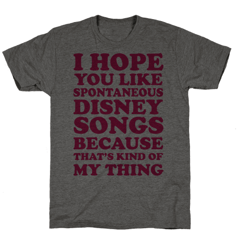 I Hope You Like Spontaneous Disney Songs Because That's Kind Of My Thing Mens T-Shirt