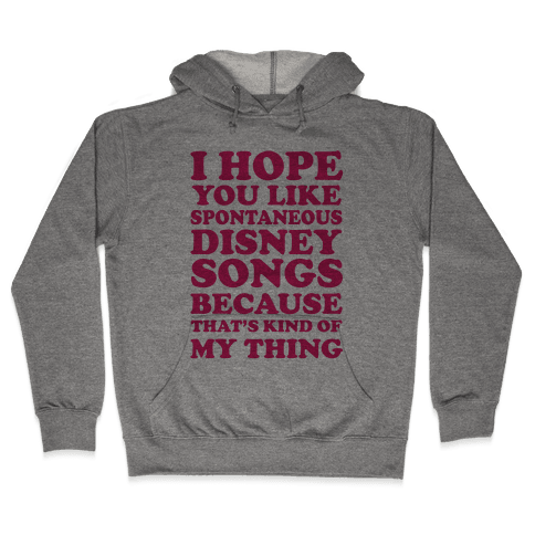 I Hope You Like Spontaneous Disney Songs Because That's Kind Of My Thing Hooded Sweatshirt