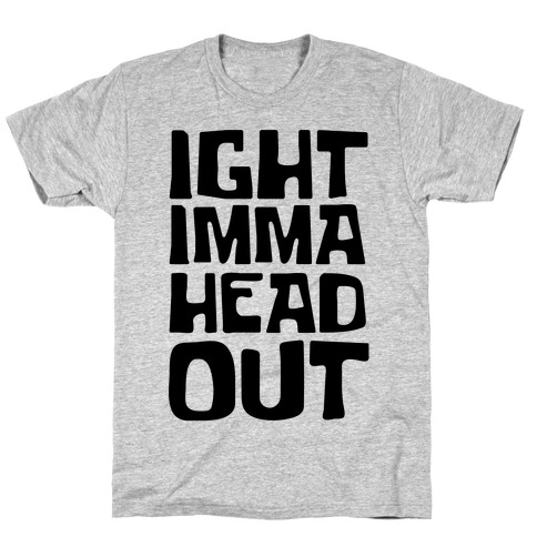 Ight Imma Head Out T-Shirt