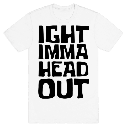 Ight Imma Head Out Mens/Unisex T-Shirt