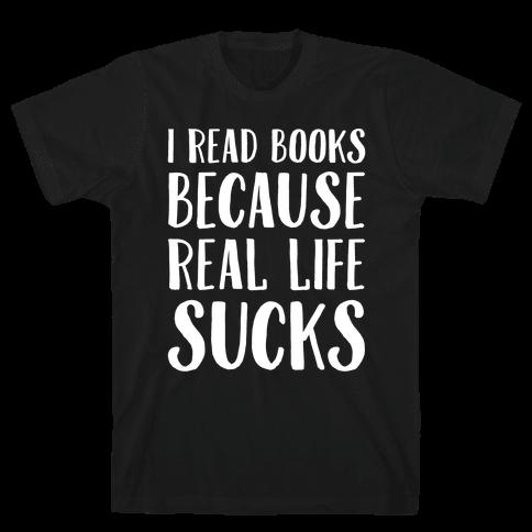 I Read Books Because Real Life Sucks White Print Mens T-Shirt