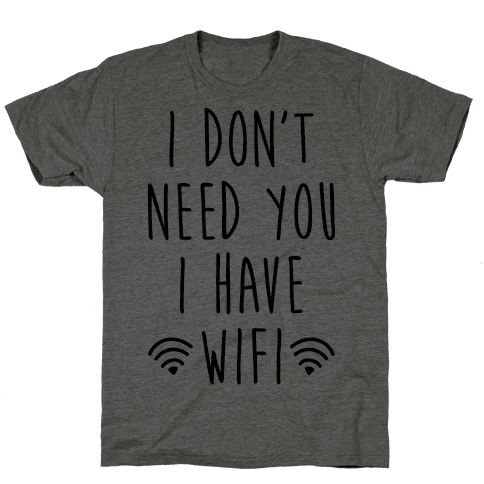 I Dont Need You I Have Wifi