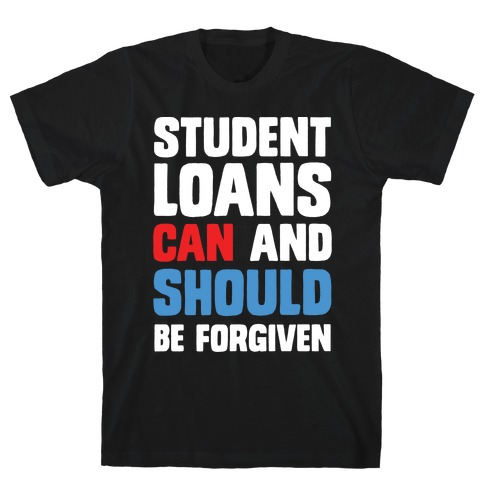 Student Loans CAN And SHOULD Be Forgiven T-Shirt