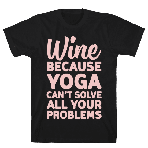 Wine Because Yoga Can't Solve All Your Problems Mens T-Shirt