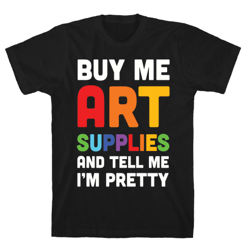 Buy Me Art Supplies And Tell Me I'm Pretty Mens T-Shirt