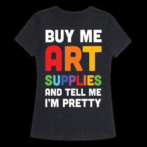 Buy Me Art Supplies And Tell Me I'm Pretty Womens T-Shirt