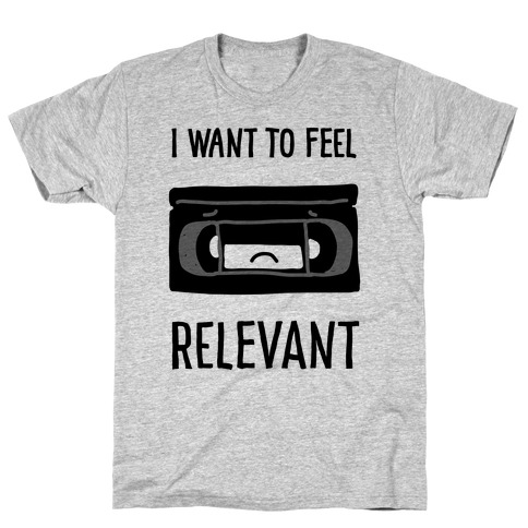 I Want to Feel Relevant (VHS Tape) T-Shirt