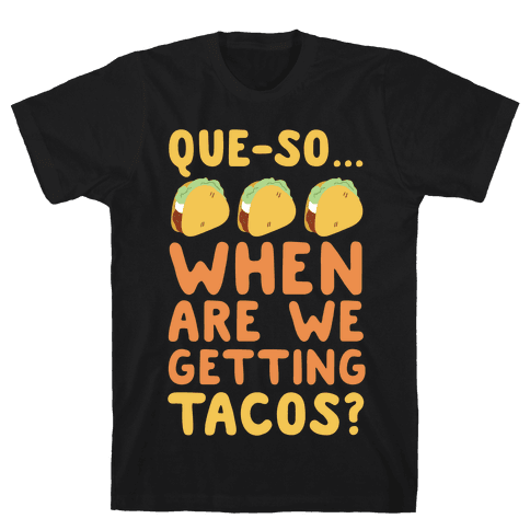 Que-so When Are We Getting Tacos?  Mens T-Shirt