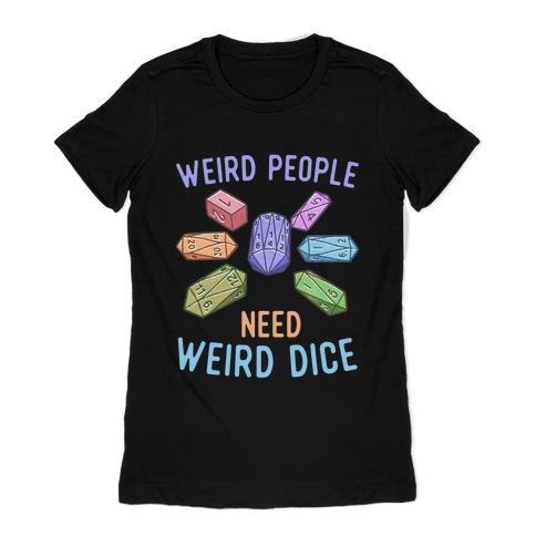 Weird People Need Weird Dice Womens T-Shirt