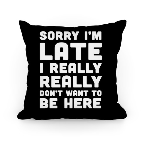 Sorry I'm Late I Really Really Don't Want To Be Here Pillow