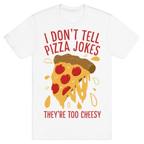 I Don't Tell Pizza Jokes, They're Too Cheesy T-Shirt