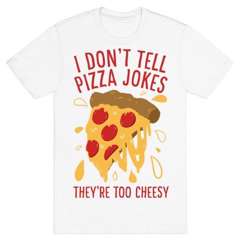 I Don't Tell Pizza Jokes, They're Too Cheesy T-Shirt