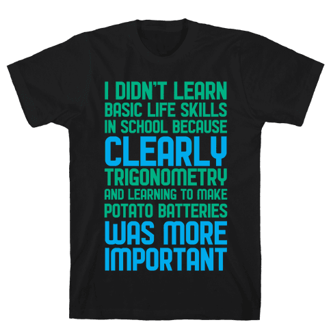 I Didn't Learn Basic Life Skills In School Mens T-Shirt