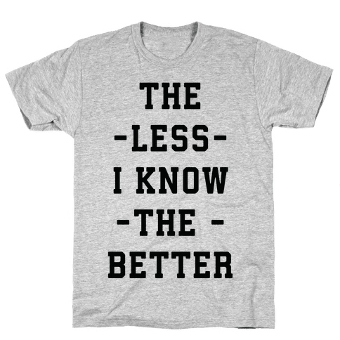 The Less I know The Better Mens T-Shirt