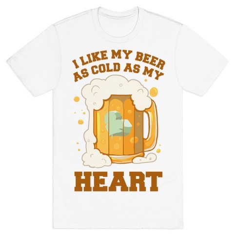 I Like my Beer As Cold As My Heart T-Shirt