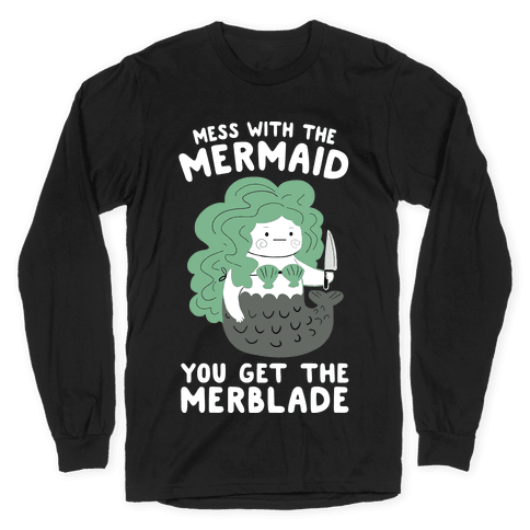 Mess With The Mermaid You Get The MerBlade Long Sleeve T-Shirt